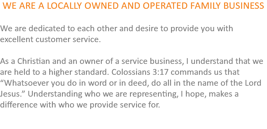 "WE ARE A LOCALLY OWNED AND OPERATED FAMILY BUSINESS We are dedicated to each other and desire to provide you with excellent customer service. As a Christian and an owner of a service business, I understand that we are held to a higher standard. Colossians 3:17 commands us that ""Whatsoever you do in word or in deed, do all in the name of the Lord Jesus."" Understanding who we are representing, I hope, makes a difference with who we provide service for."