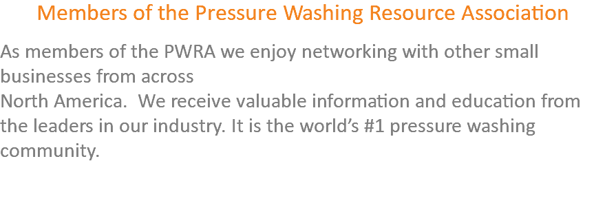 Members of the Pressure Washing Resource Association As members of the PWRA we enjoy networking with other small businesses from across North America. We receive valuable information and education from the leaders in our industry. It is the world's #1 pressure washing community.