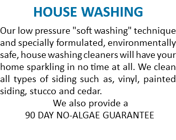 "HOUSE WASHING Our low pressure ""soft washing"" technique and specially formulated, environmentally safe, house washing cleaners will have your home sparkling in no time at all. We clean all types of siding such as, vinyl, painted siding, stucco and cedar. We also provide a 90 DAY NO-ALGAE GUARANTEE"