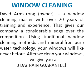 WINDOW CLEANING David Armstrong (owner) is a window cleaning master with over 20 years of training and experience. That gives our company a considerable edge over the competition. Using traditional window cleaning methods and mineral-free pure water technology, your windows will like never before. After we clean your windows, we give you a 3 DAY RAIN GUARANTEE!